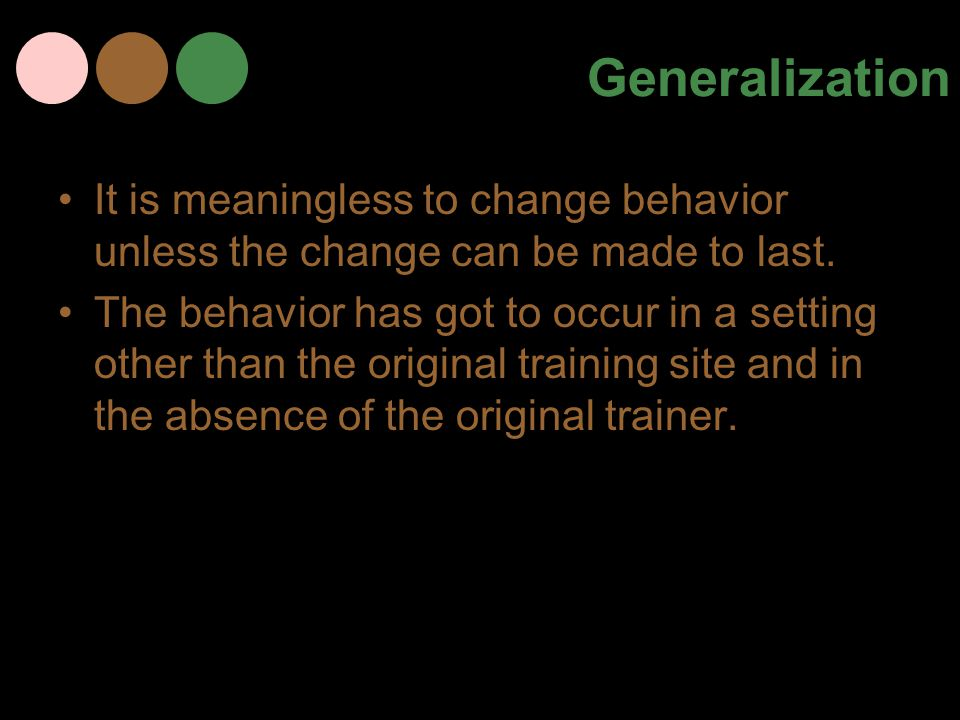 Generalization It is meaningless to change behavior unless the change can be made to last. The behavior has got to occur in a setting other than the o