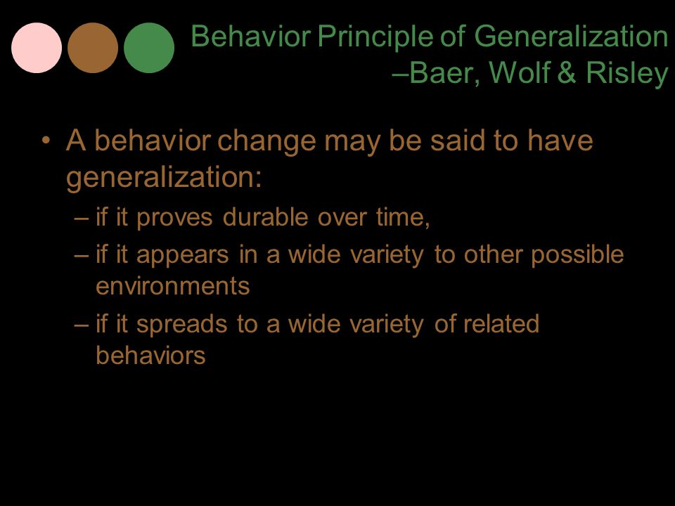 Behavior Principle of Generalization –Baer, Wolf & Risley A behavior change may be said to have generalization: –if it proves durable over time, –if i