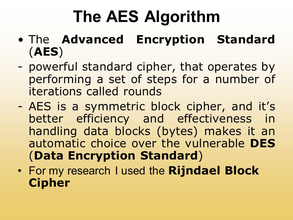 The AES Algorithm The Advanced Encryption Standard (AES) -powerful standard cipher, that operates by performing a set of steps for a number of iterations called rounds -AES is a symmetric block cipher, and it's better efficiency and effectiveness in handling data blocks (bytes) makes it an automatic choice over the vulnerable DES (Data Encryption Standard) For my research I used the Rijndael Block Cipher