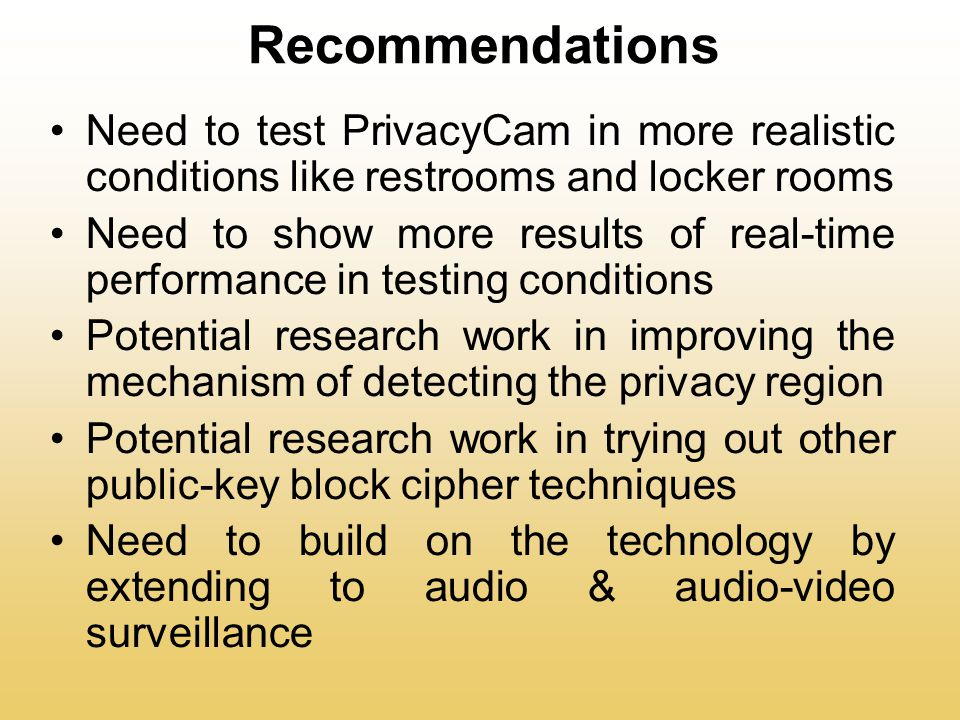 Recommendations Need to test PrivacyCam in more realistic conditions like restrooms and locker rooms Need to show more results of real-time performance in testing conditions Potential research work in improving the mechanism of detecting the privacy region Potential research work in trying out other public-key block cipher techniques Need to build on the technology by extending to audio & audio-video surveillance