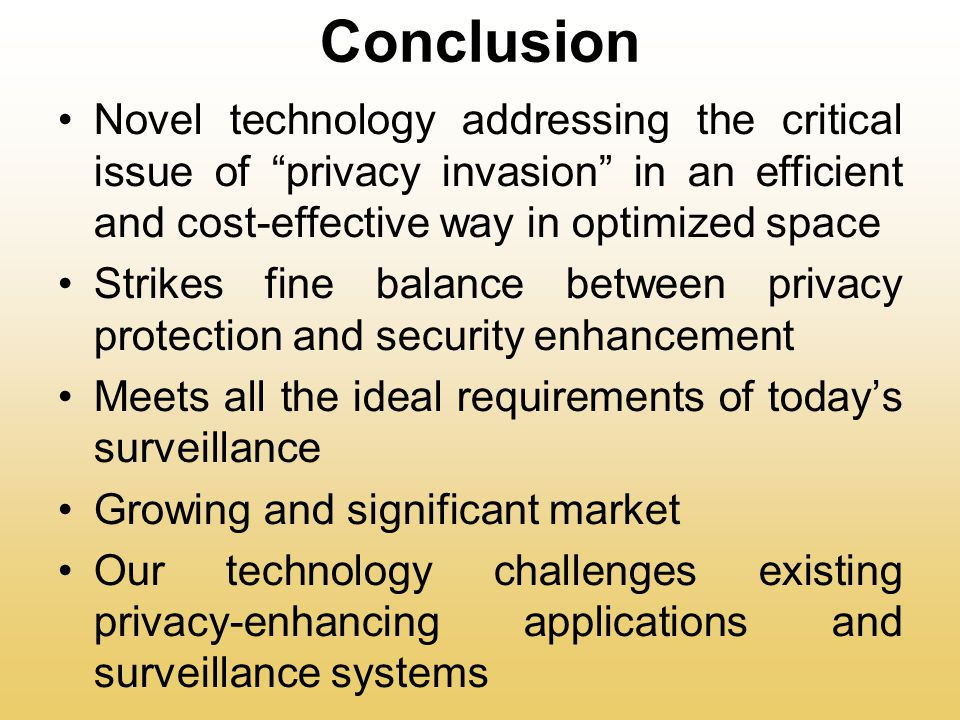 Conclusion Novel technology addressing the critical issue of privacy invasion in an efficient and cost-effective way in optimized space Strikes fine balance between privacy protection and security enhancement Meets all the ideal requirements of today's surveillance Growing and significant market Our technology challenges existing privacy-enhancing applications and surveillance systems