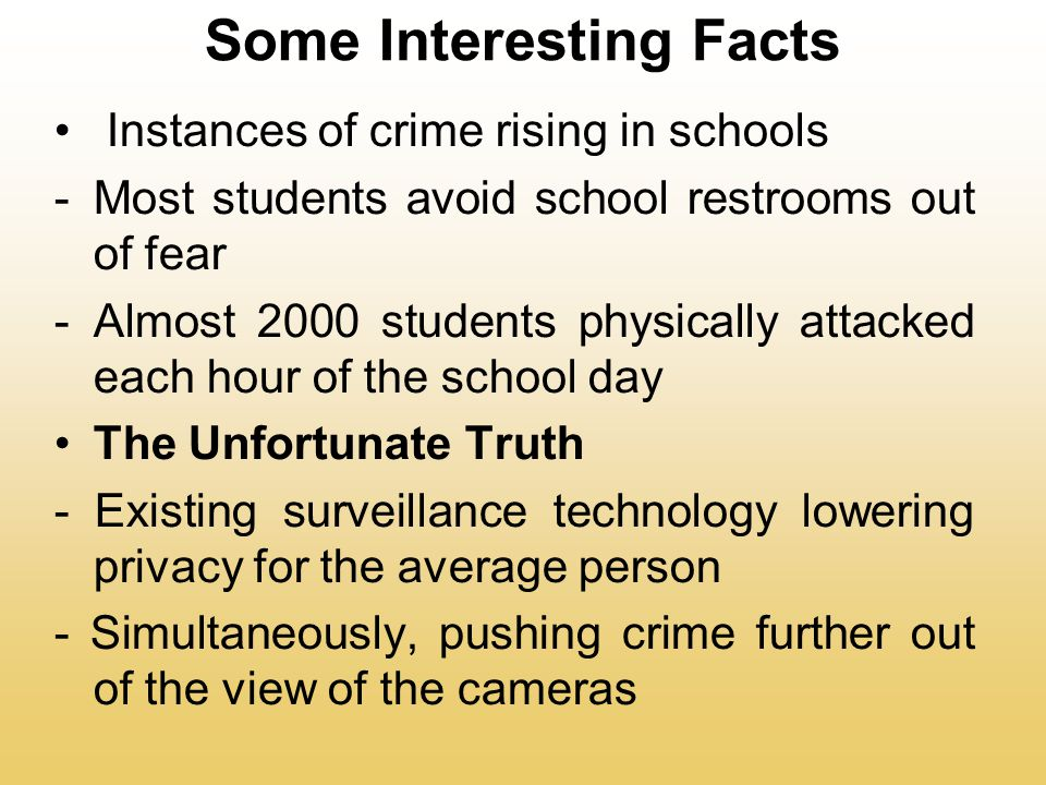 Some Interesting Facts Instances of crime rising in schools -Most students avoid school restrooms out of fear -Almost 2000 students physically attacked each hour of the school day The Unfortunate Truth - Existing surveillance technology lowering privacy for the average person - Simultaneously, pushing crime further out of the view of the cameras