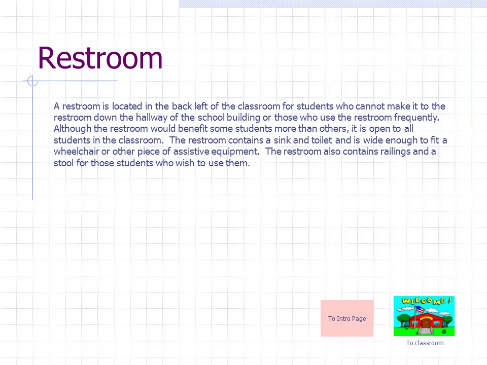 Restroom To Intro Page To classroom A restroom is located in the back left of the classroom for students who cannot make it to the restroom down the hallway of the school building or those who use the restroom frequently.