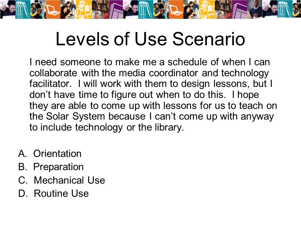 Levels of Use Scenario I need someone to make me a schedule of when I can collaborate with the media coordinator and technology facilitator.
