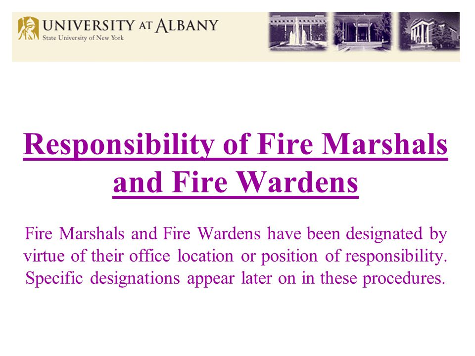 Responsibility of Fire Marshals and Fire Wardens Fire Marshals and Fire Wardens have been designated by virtue of their office location or position of responsibility.