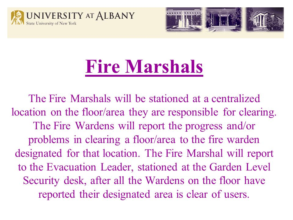 Fire Marshals The Fire Marshals will be stationed at a centralized location on the floor/area they are responsible for clearing.