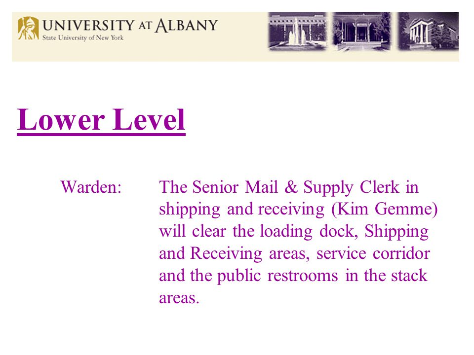Lower Level Warden:The Senior Mail & Supply Clerk in shipping and receiving (Kim Gemme) will clear the loading dock, Shipping and Receiving areas, service corridor and the public restrooms in the stack areas.