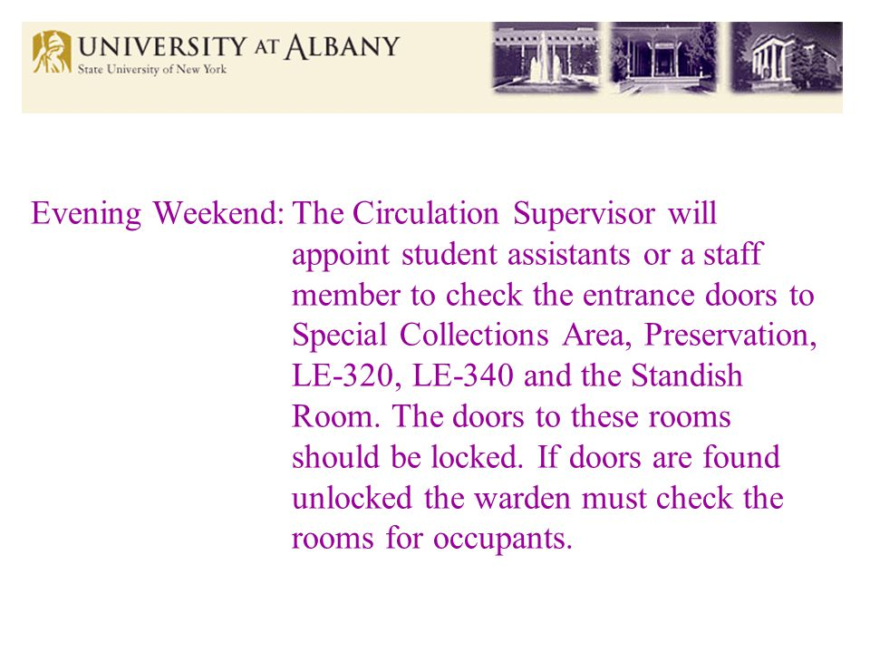 Evening Weekend:The Circulation Supervisor will appoint student assistants or a staff member to check the entrance doors to Special Collections Area, Preservation, LE-320, LE-340 and the Standish Room.