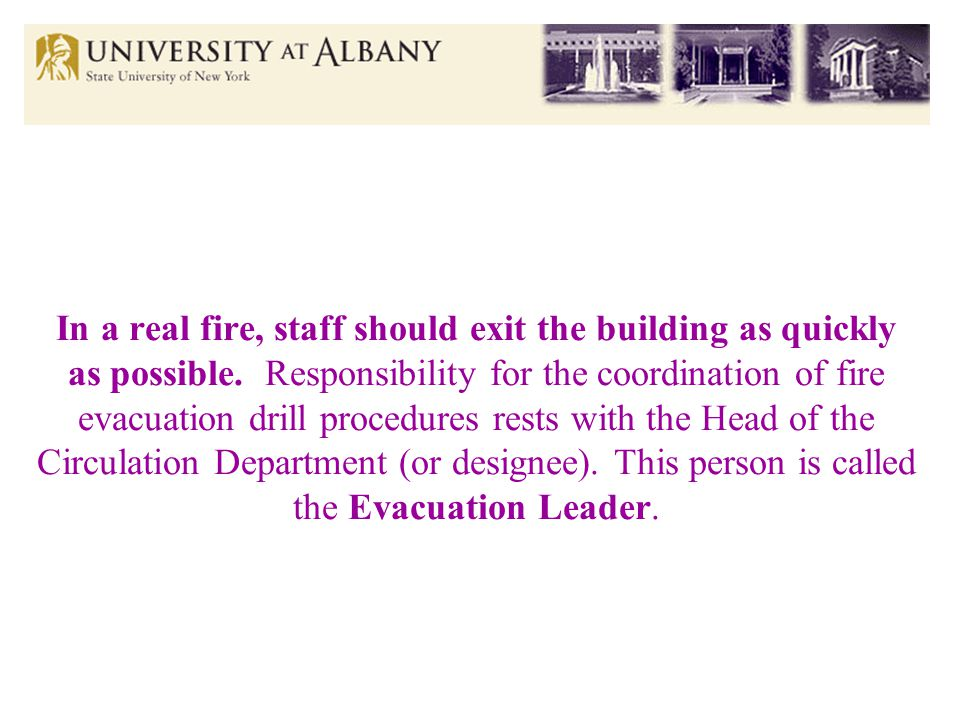 In a real fire, staff should exit the building as quickly as possible.