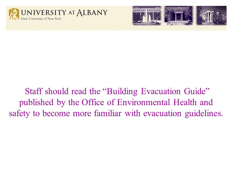 Staff should read the Building Evacuation Guide published by the Office of Environmental Health and safety to become more familiar with evacuation guidelines.