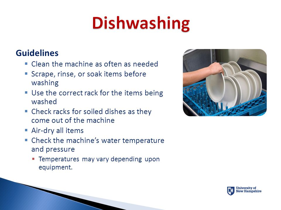 Guidelines  Clean the machine as often as needed  Scrape, rinse, or soak items before washing  Use the correct rack for the items being washed  Ch