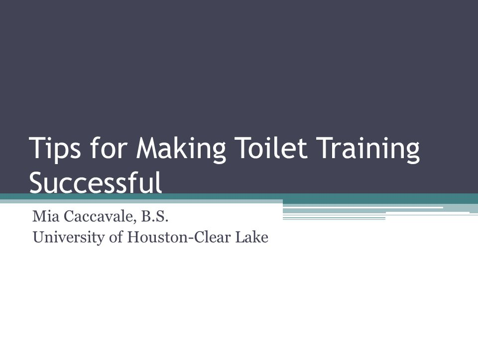 Tips for Making Toilet Training Successful Mia Caccavale, B.S. University of Houston-Clear Lake