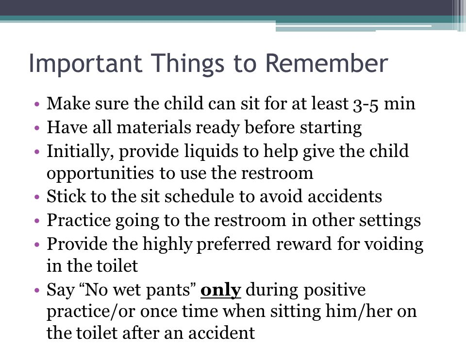 Important Things to Remember Make sure the child can sit for at least 3-5 min Have all materials ready before starting Initially, provide liquids to help give the child opportunities to use the restroom Stick to the sit schedule to avoid accidents Practice going to the restroom in other settings Provide the highly preferred reward for voiding in the toilet Say No wet pants only during positive practice/or once time when sitting him/her on the toilet after an accident