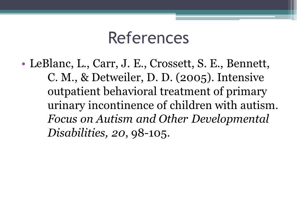 References LeBlanc, L., Carr, J. E., Crossett, S. E., Bennett, C. M., & Detweiler, D. D. (2005). Intensive outpatient behavioral treatment of primary