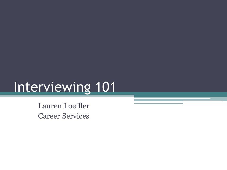 Interviewing 101 Lauren Loeffler Career Services