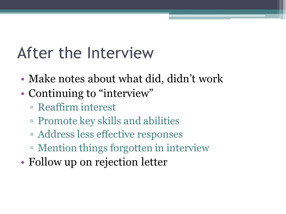 After the Interview Make notes about what did, didn't work Continuing to interview ▫Reaffirm interest ▫Promote key skills and abilities ▫Address less effective responses ▫Mention things forgotten in interview Follow up on rejection letter