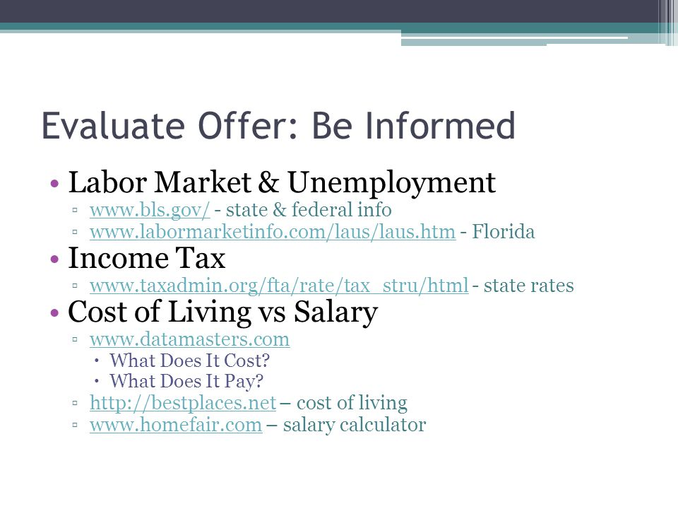 Evaluate Offer: Be Informed Labor Market & Unemployment ▫www.bls.gov/ - state & federal infowww.bls.gov/ ▫www.labormarketinfo.com/laus/laus.htm - Floridawww.labormarketinfo.com/laus/laus.htm Income Tax ▫www.taxadmin.org/fta/rate/tax_stru/html - state rateswww.taxadmin.org/fta/rate/tax_stru/html Cost of Living vs Salary ▫www.datamasters.comwww.datamasters.com  What Does It Cost.