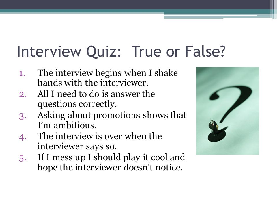 Interview Quiz: True or False. 1.The interview begins when I shake hands with the interviewer.
