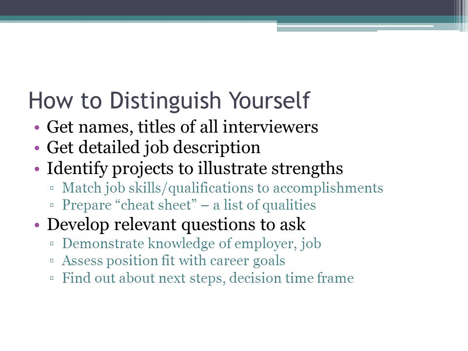 How to Distinguish Yourself Get names, titles of all interviewers Get detailed job description Identify projects to illustrate strengths ▫Match job skills/qualifications to accomplishments ▫Prepare cheat sheet – a list of qualities Develop relevant questions to ask ▫Demonstrate knowledge of employer, job ▫Assess position fit with career goals ▫Find out about next steps, decision time frame