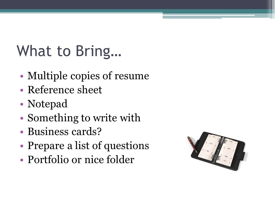 What to Bring… Multiple copies of resume Reference sheet Notepad Something to write with Business cards.