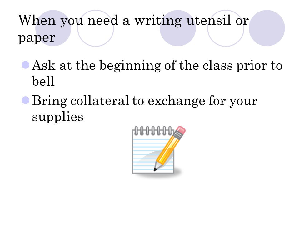 When you need a writing utensil or paper Ask at the beginning of the class prior to bell Bring collateral to exchange for your supplies