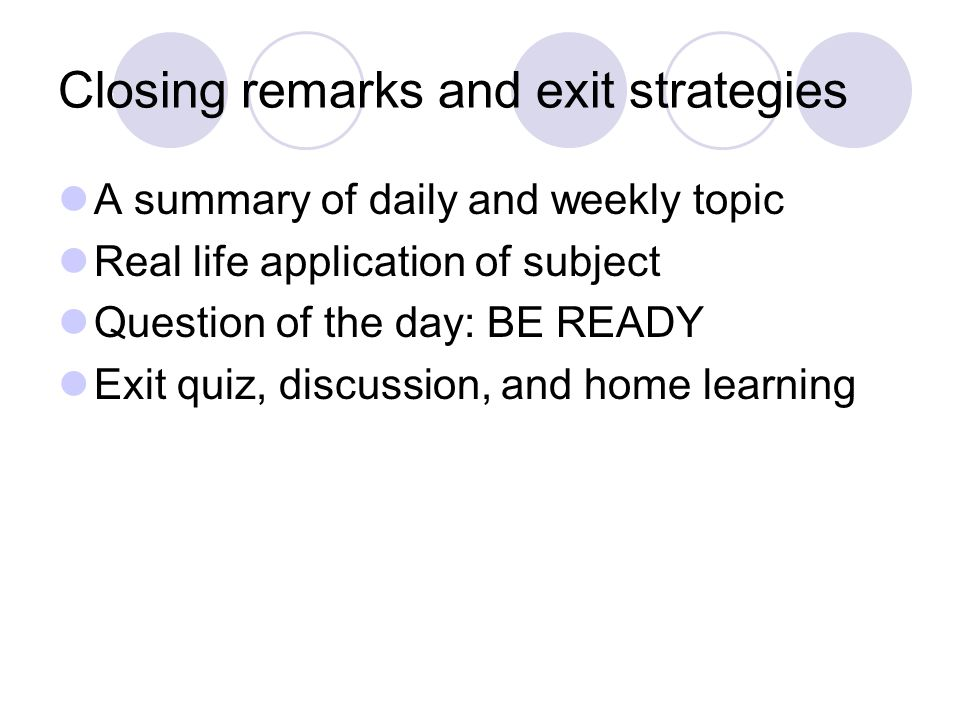 Closing remarks and exit strategies A summary of daily and weekly topic Real life application of subject Question of the day: BE READY Exit quiz, discussion, and home learning