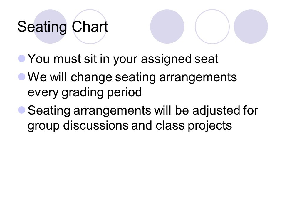 Seating Chart You must sit in your assigned seat We will change seating arrangements every grading period Seating arrangements will be adjusted for group discussions and class projects
