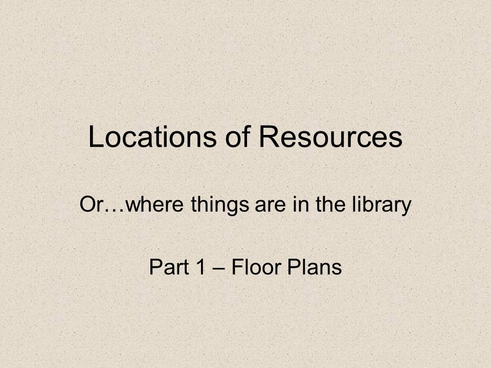 Locations of Resources Or…where things are in the library Part 1 – Floor Plans