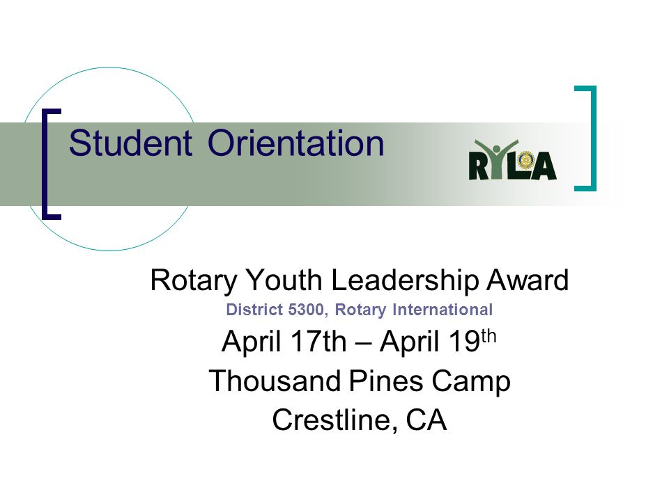 Student Orientation Rotary Youth Leadership Award District 5300, Rotary International April 17th – April 19 th Thousand Pines Camp Crestline, CA