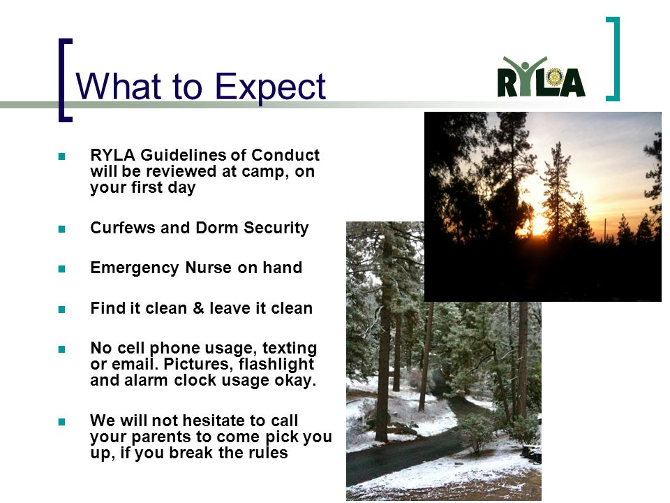 What to Expect RYLA Guidelines of Conduct will be reviewed at camp, on your first day Curfews and Dorm Security Emergency Nurse on hand Find it clean & leave it clean No cell phone usage, texting or email.