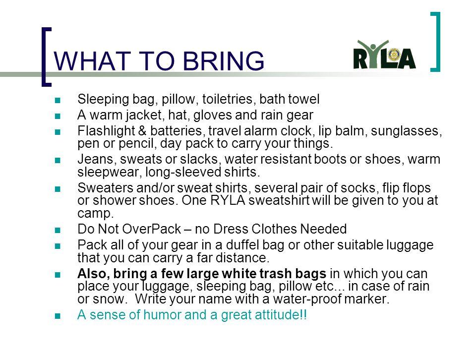 WHAT TO BRING Sleeping bag, pillow, toiletries, bath towel A warm jacket, hat, gloves and rain gear Flashlight & batteries, travel alarm clock, lip ba