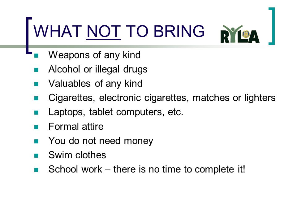 WHAT NOT TO BRING Weapons of any kind Alcohol or illegal drugs Valuables of any kind Cigarettes, electronic cigarettes, matches or lighters Laptops, tablet computers, etc.