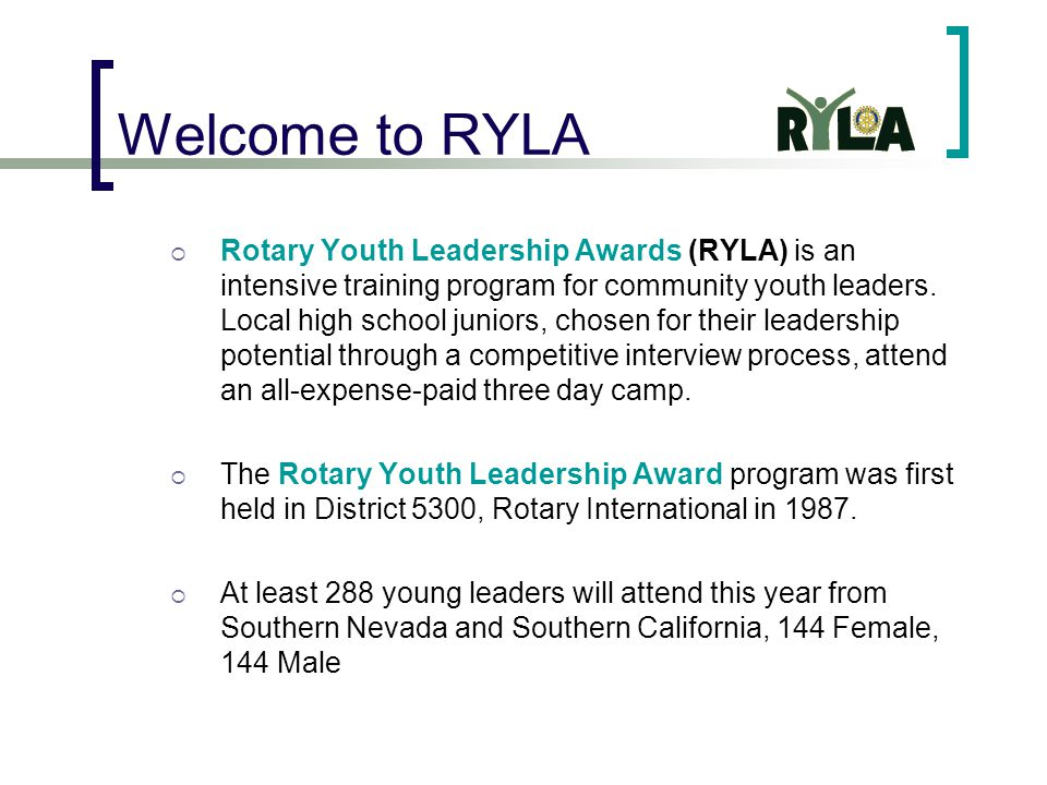 Welcome to RYLA  Rotary Youth Leadership Awards (RYLA) is an intensive training program for community youth leaders.