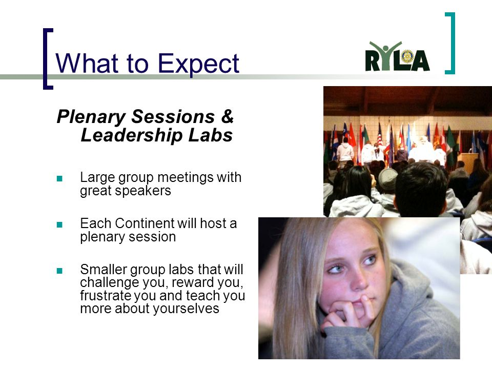 What to Expect Plenary Sessions & Leadership Labs Large group meetings with great speakers Each Continent will host a plenary session Smaller group labs that will challenge you, reward you, frustrate you and teach you more about yourselves