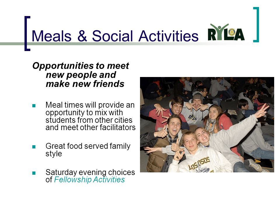 Meals & Social Activities Opportunities to meet new people and make new friends Meal times will provide an opportunity to mix with students from other cities and meet other facilitators Great food served family style Saturday evening choices of Fellowship Activities