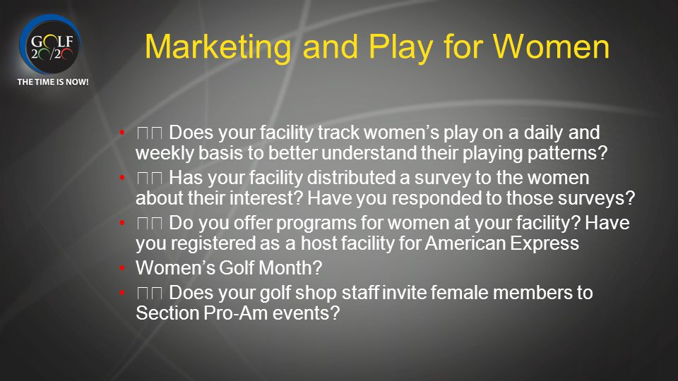 Marketing and Play for Women Does your facility track women's play on a daily and weekly basis to better understand their playing patterns? Has your f