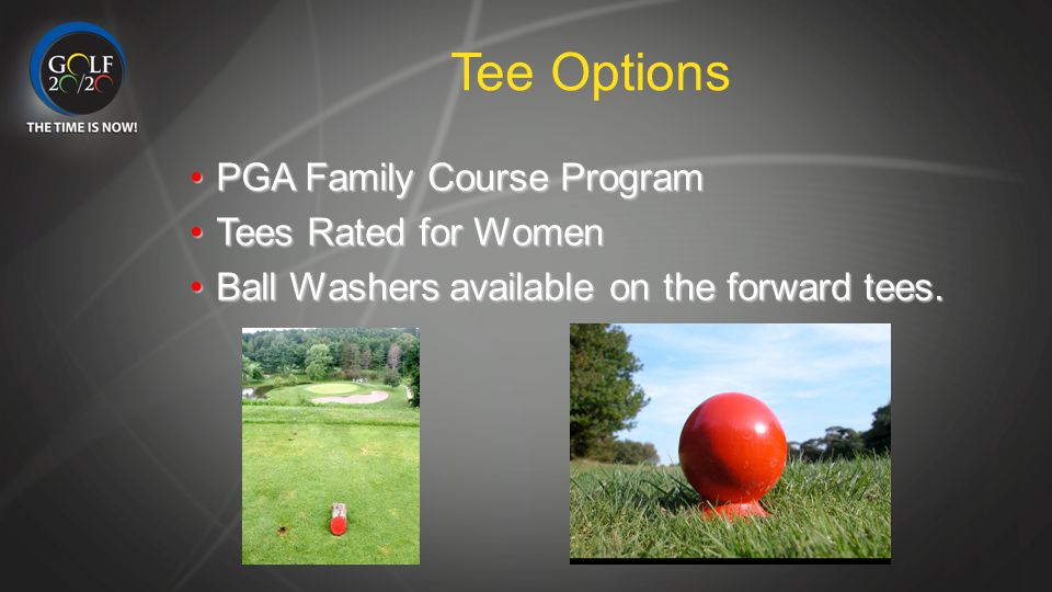 Tee Options PGA Family Course ProgramPGA Family Course Program Tees Rated for WomenTees Rated for Women Ball Washers available on the forward tees.Bal