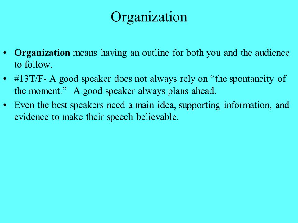 "Organization Organization means having an outline for both you and the audience to follow. #13T/F- A good speaker does not always rely on ""the spontan"