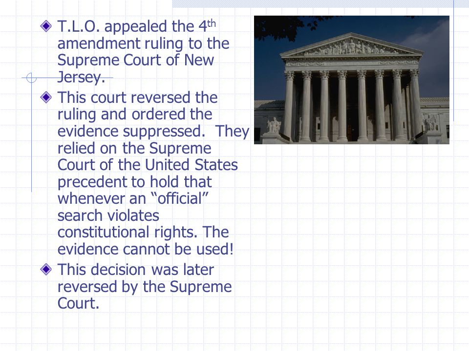 T.L.O. appealed the 4 th amendment ruling to the Supreme Court of New Jersey. This court reversed the ruling and ordered the evidence suppressed. They