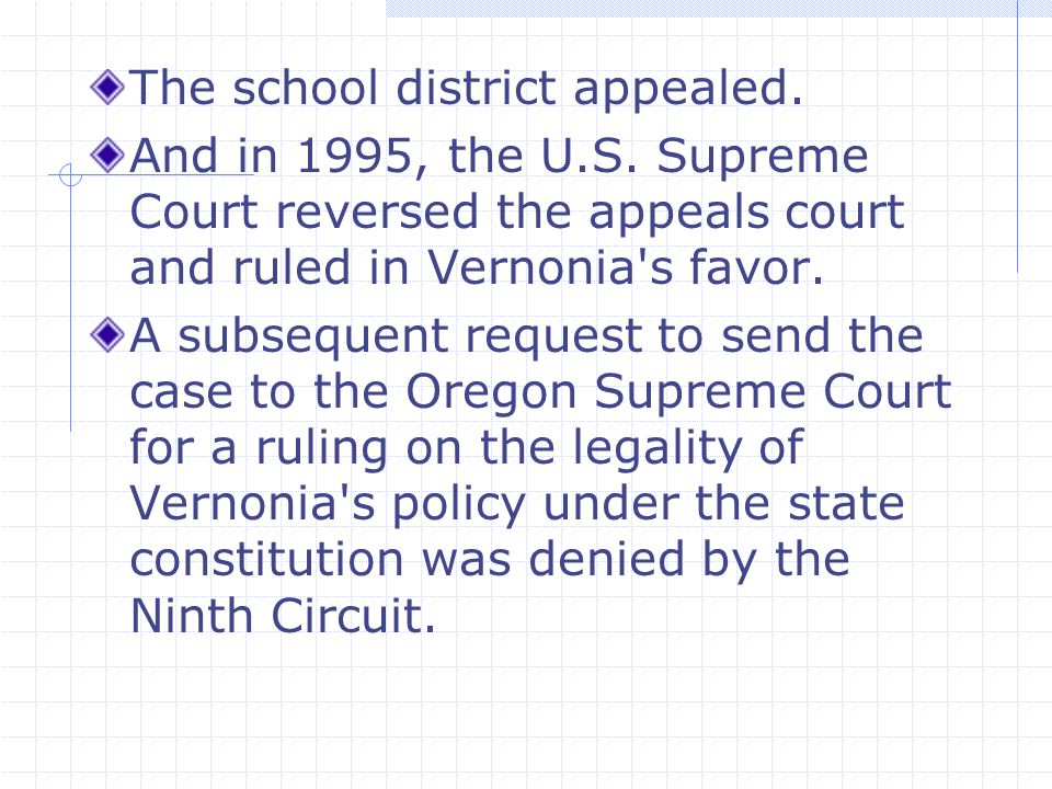 The school district appealed. And in 1995, the U.S. Supreme Court reversed the appeals court and ruled in Vernonia's favor. A subsequent request to se