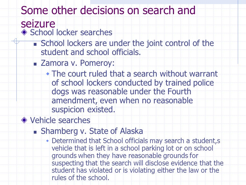 Some other decisions on search and seizure School locker searches School lockers are under the joint control of the student and school officials. Zamo