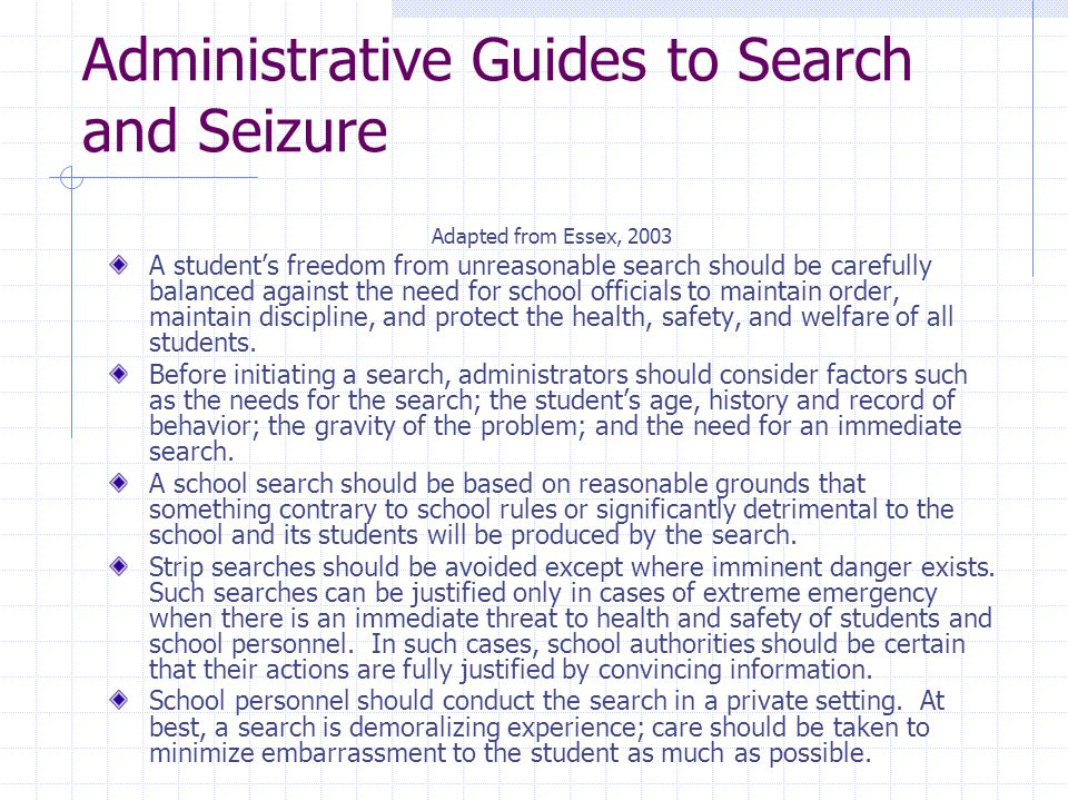 Administrative Guides to Search and Seizure Adapted from Essex, 2003 A student's freedom from unreasonable search should be carefully balanced against