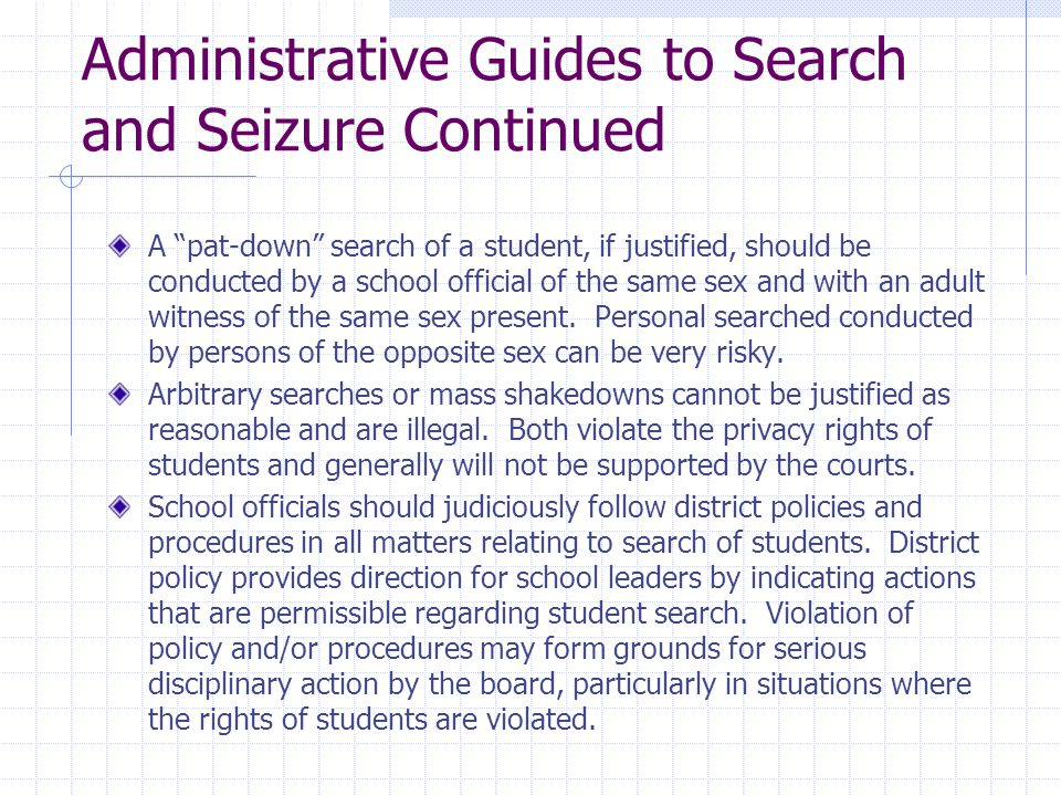 "Administrative Guides to Search and Seizure Continued A ""pat-down"" search of a student, if justified, should be conducted by a school official of the"