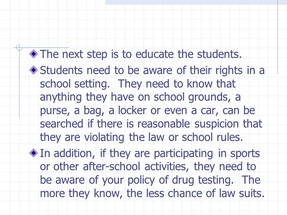 The next step is to educate the students. Students need to be aware of their rights in a school setting. They need to know that anything they have on