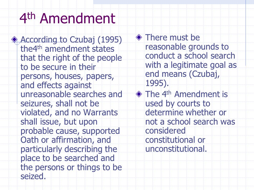 4 th Amendment According to Czubaj (1995) the4 th amendment states that the right of the people to be secure in their persons, houses, papers, and eff