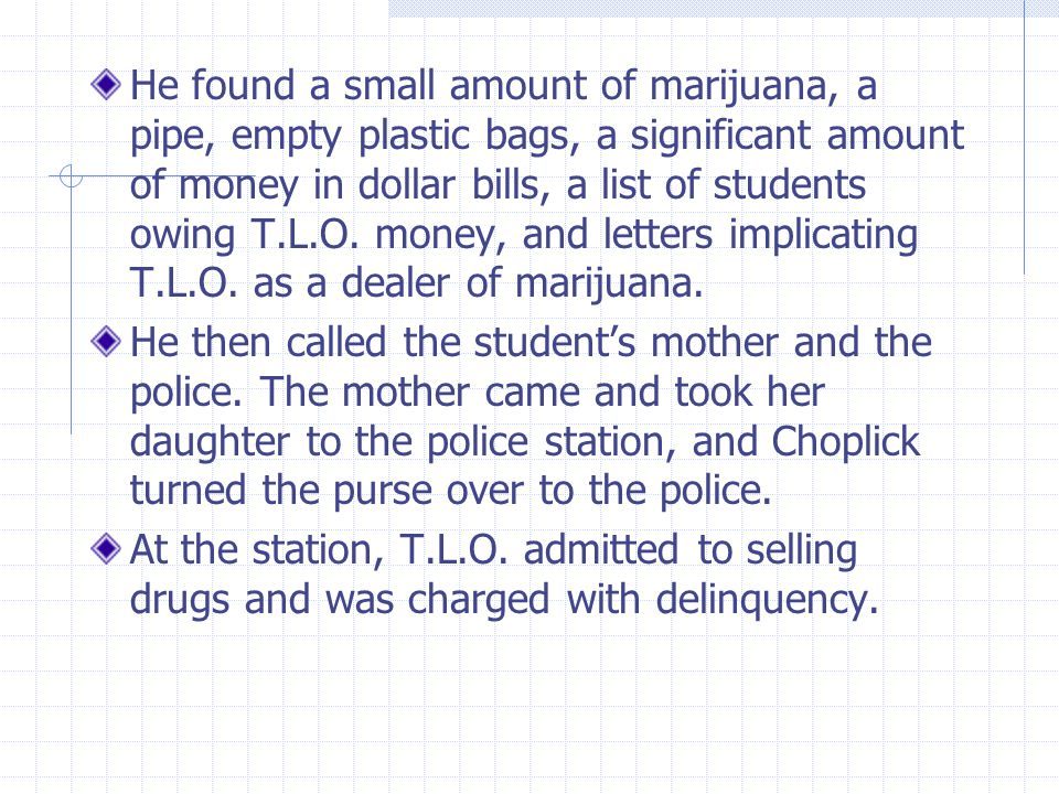 He found a small amount of marijuana, a pipe, empty plastic bags, a significant amount of money in dollar bills, a list of students owing T.L.O. money