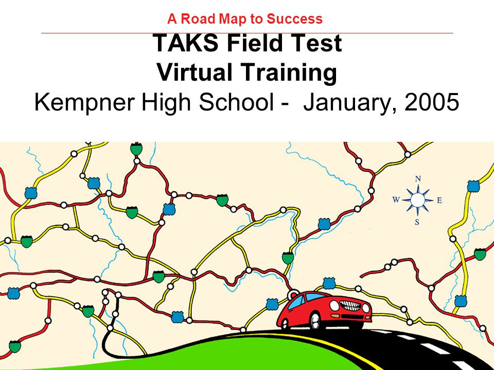 TAKS Field Test Virtual Training Kempner High School - January, 2005 A Road Map to Success
