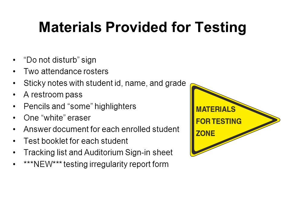 Materials Provided for Testing Do not disturb sign Two attendance rosters Sticky notes with student id, name, and grade A restroom pass Pencils and some highlighters One white eraser Answer document for each enrolled student Test booklet for each student Tracking list and Auditorium Sign-in sheet ***NEW*** testing irregularity report form