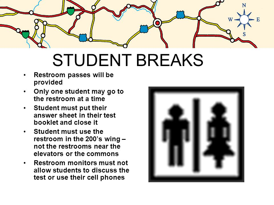 STUDENT BREAKS Restroom passes will be provided Only one student may go to the restroom at a time Student must put their answer sheet in their test booklet and close it Student must use the restroom in the 200's wing – not the restrooms near the elevators or the commons Restroom monitors must not allow students to discuss the test or use their cell phones
