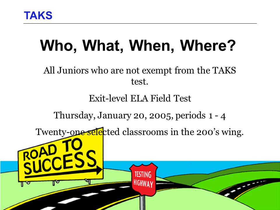 Who, What, When, Where. TAKS All Juniors who are not exempt from the TAKS test.
